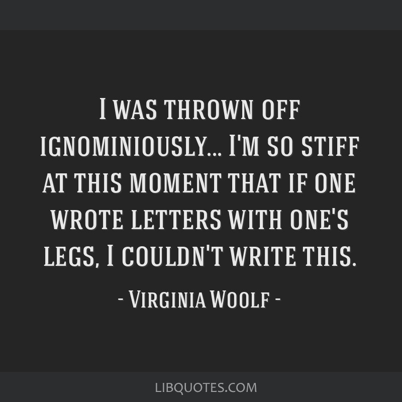 I was thrown off ignominiously... I'm so stiff at this moment that if one wrote letters with one's legs, I couldn't write this.