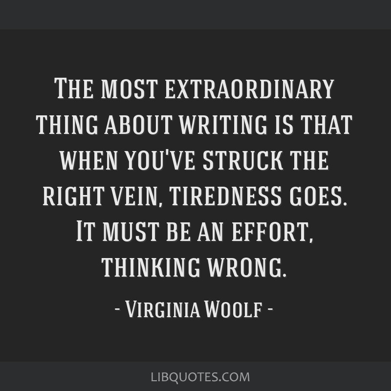 The most extraordinary thing about writing is that when you've struck the right vein, tiredness goes. It must be an effort, thinking wrong.
