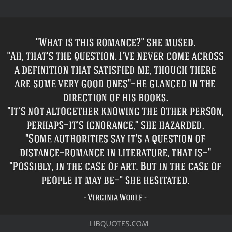 What is this romance? she mused. Ah, that's the question. I've never come across a definition that satisfied me, though there are some very good...