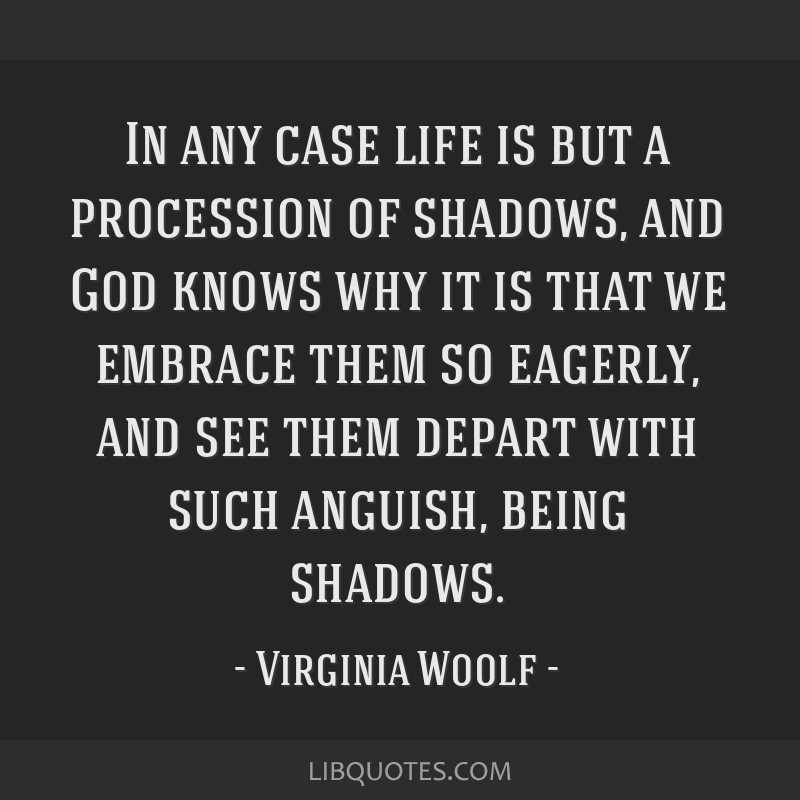 In any case life is but a procession of shadows, and God knows why it is that we embrace them so eagerly, and see them depart with such anguish,...