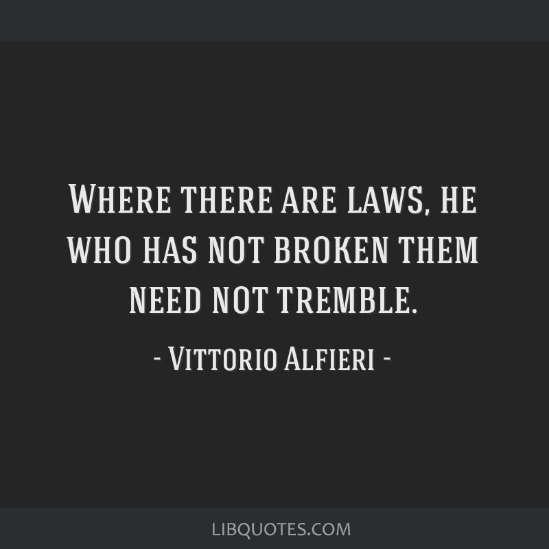 Where there are laws, he who has not broken them need not tremble.