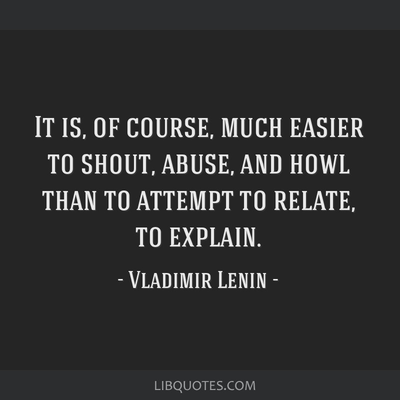 It is, of course, much easier to shout, abuse, and howl than to attempt to relate, to explain.
