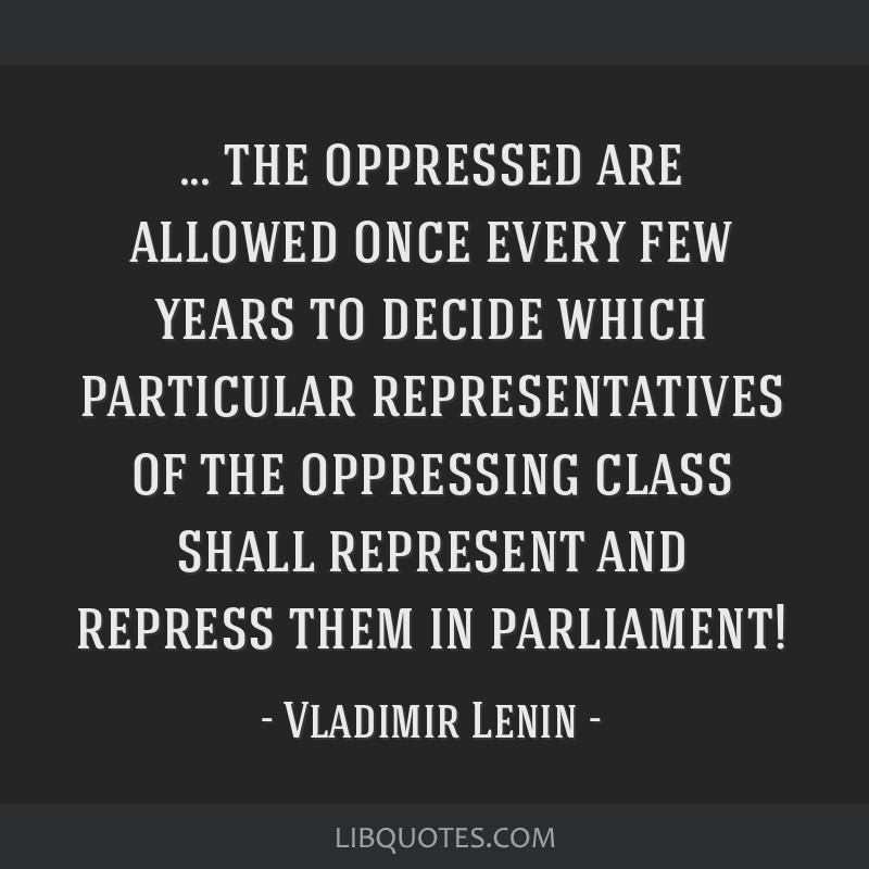 The oppressed are allowed once every few years to decide which particular representatives of the oppressing class shall represent and repress them in ...