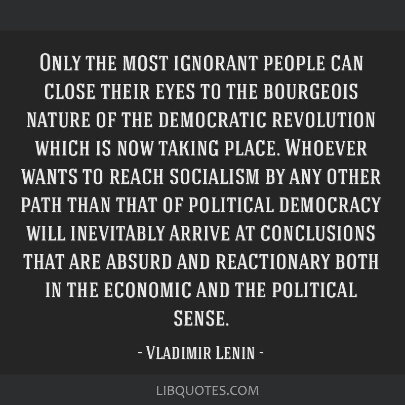 Only the most ignorant people can close their eyes to the bourgeois nature of the democratic revolution which is now taking place. Whoever wants to...