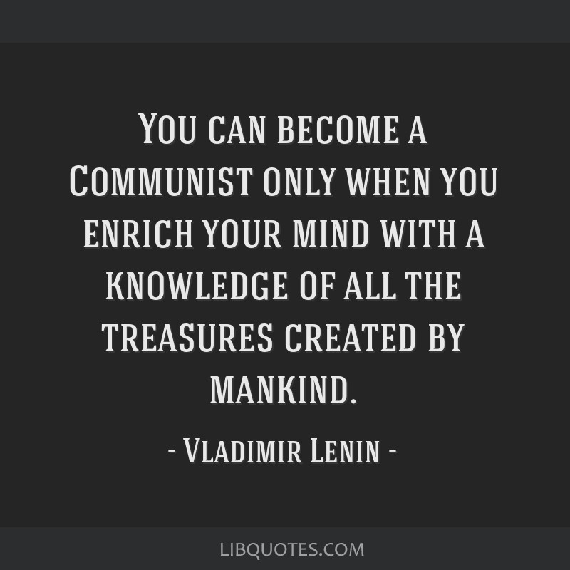 You can become a Communist only when you enrich your mind with a knowledge of all the treasures created by mankind.
