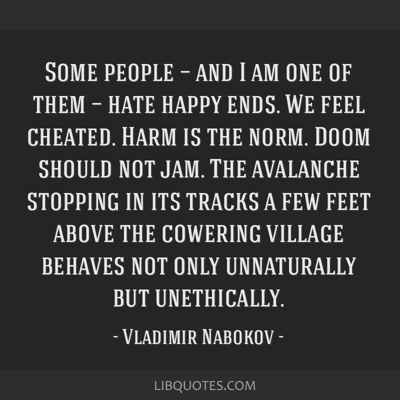 Some people — and I am one of them — hate happy ends. We feel cheated. Harm is the norm. Doom should not jam. The avalanche stopping in its...