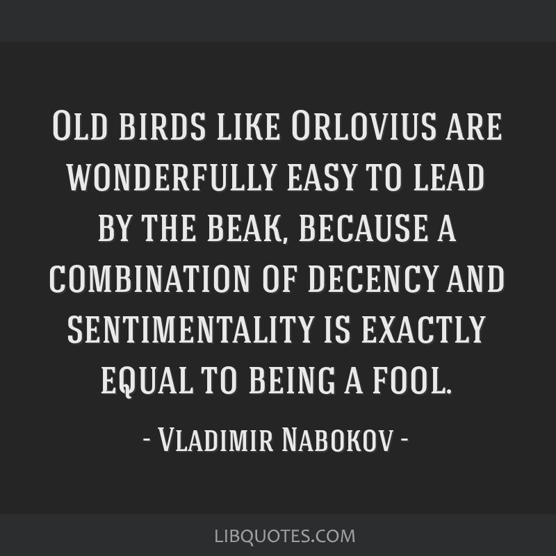 Old birds like Orlovius are wonderfully easy to lead by the beak, because a combination of decency and sentimentality is exactly equal to being a...