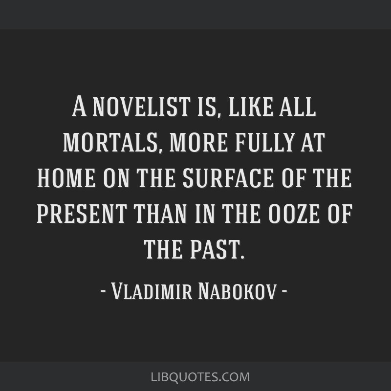A novelist is, like all mortals, more fully at home on the surface of the present than in the ooze of the past.