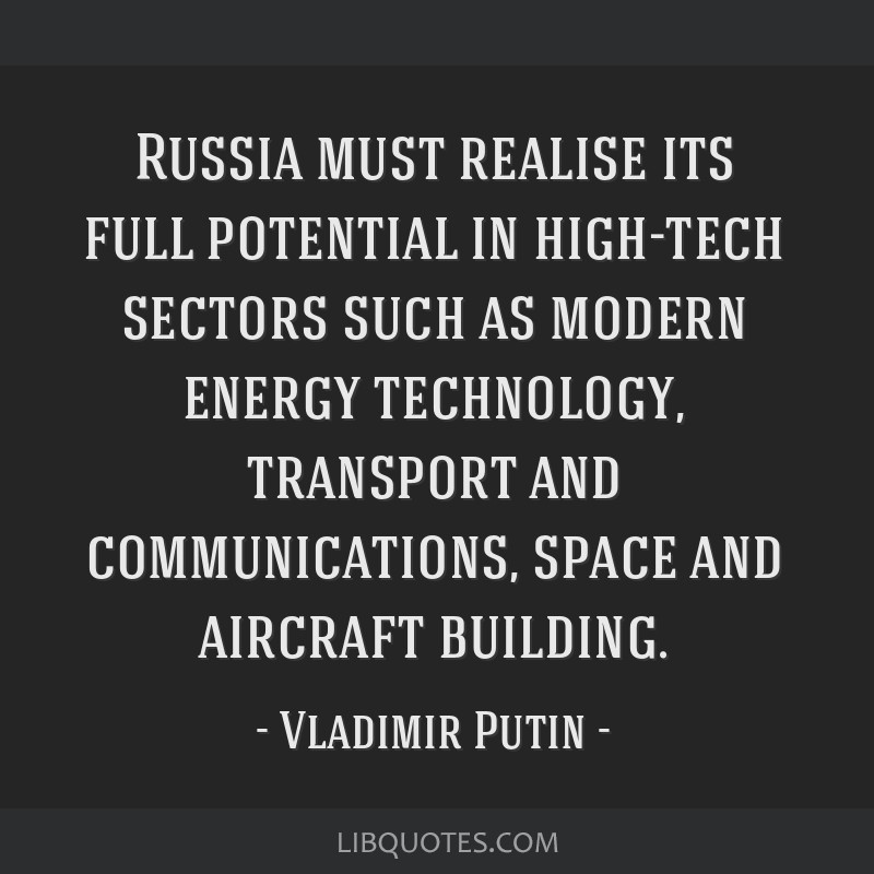 Russia must realise its full potential in high-tech sectors such as modern energy technology, transport and communications, space and aircraft...