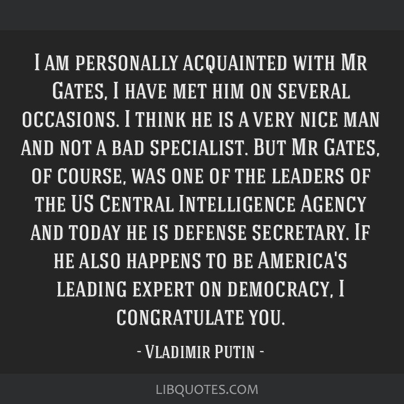 I am personally acquainted with Mr Gates, I have met him on several occasions. I think he is a very nice man and not a bad specialist. But Mr Gates,...