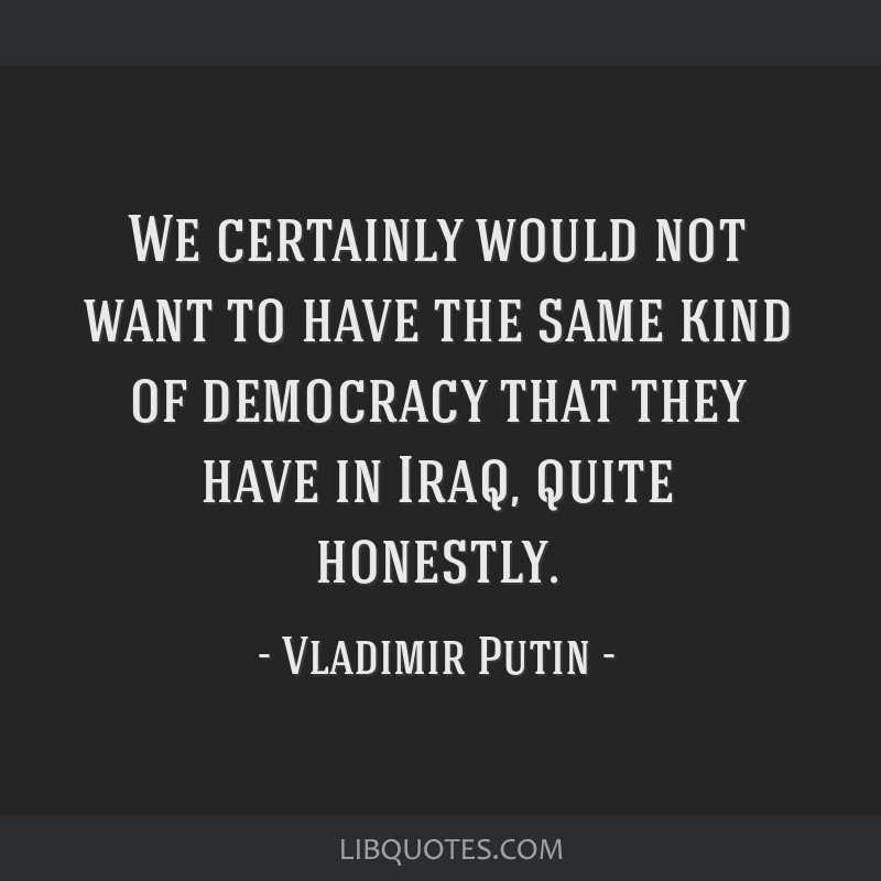 We certainly would not want to have the same kind of democracy that they have in Iraq, quite honestly.