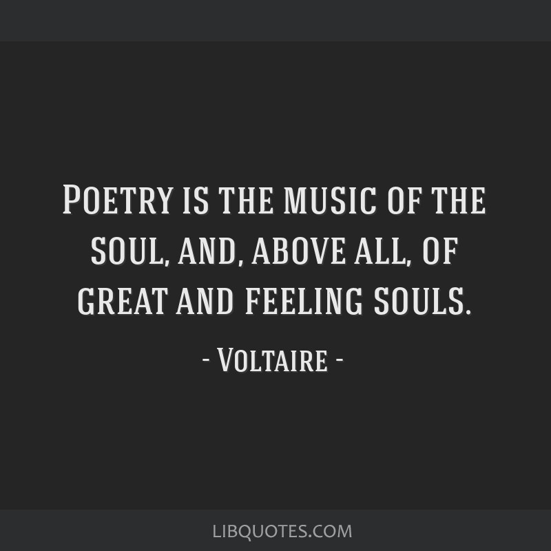 Poetry is the music of the soul, and, above all, of great and feeling souls.