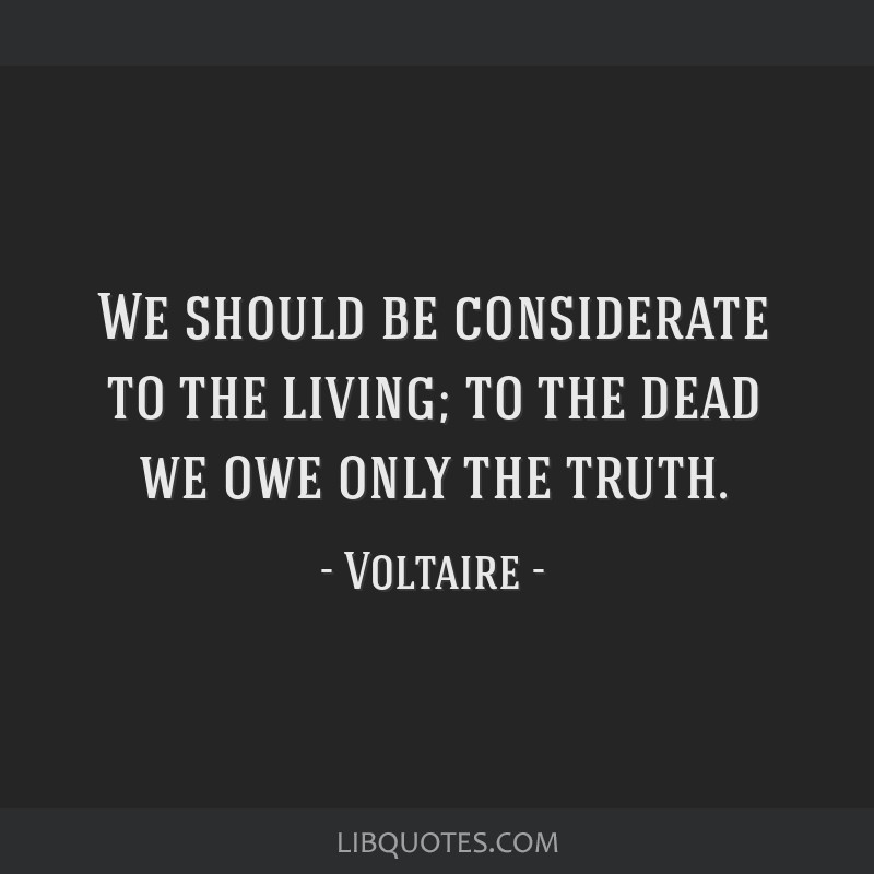 We should be considerate to the living; to the dead we owe only the truth.