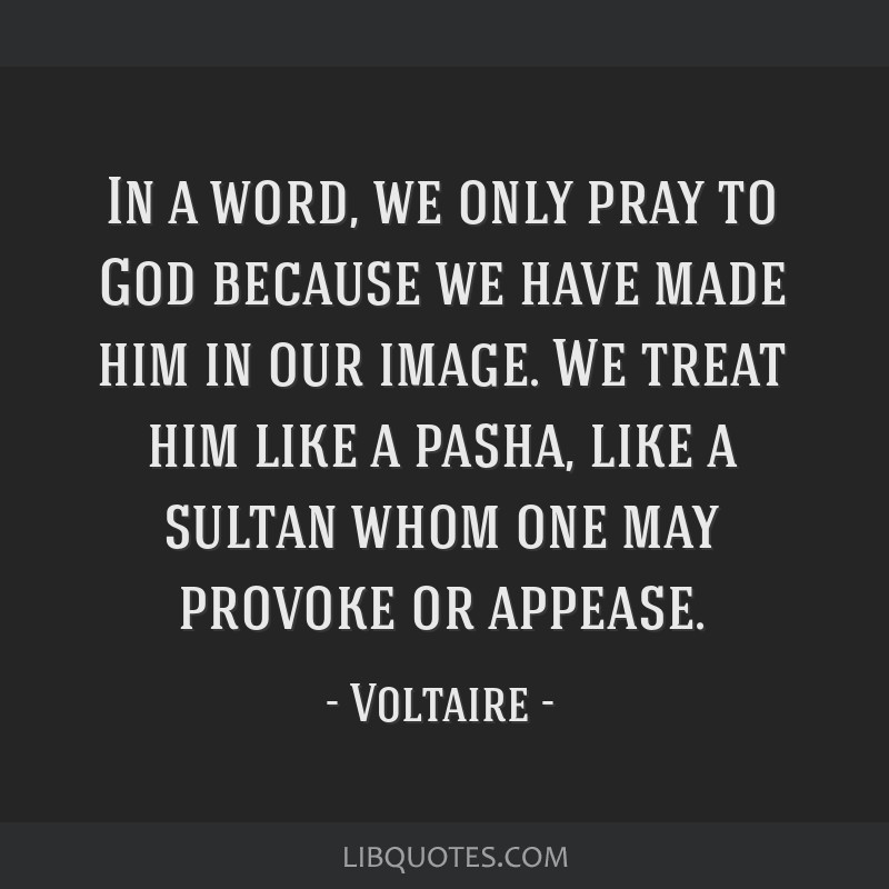 In a word, we only pray to God because we have made him in our image. We treat him like a pasha, like a sultan whom one may provoke or appease.
