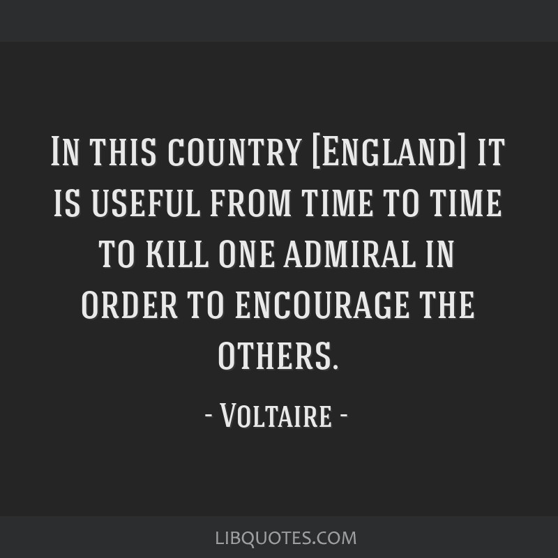 In this country [England] it is useful from time to time to kill one admiral in order to encourage the others.