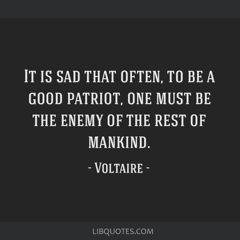 It is sad that often, to be a good patriot, one must be the enemy of the rest of mankind.