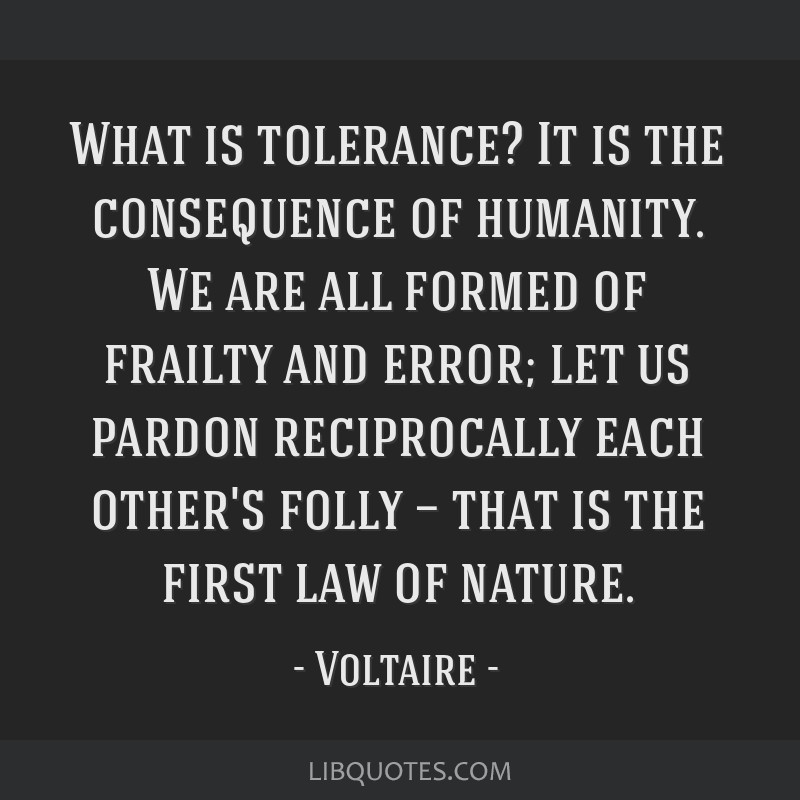 What is tolerance? It is the consequence of humanity. We are all formed of frailty and error; let us pardon reciprocally each other's folly — that...