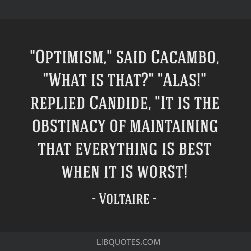 Optimism, said Cacambo, What is that? Alas! replied Candide, It is the obstinacy of maintaining that everything is best when it is worst!