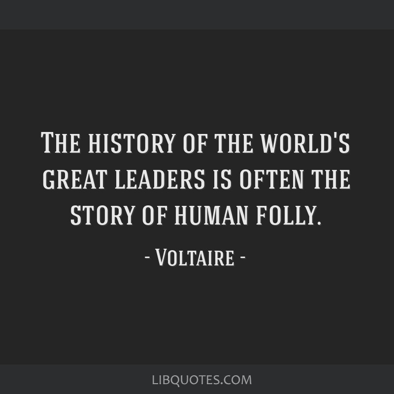 The history of the world's great leaders is often the story of human folly.