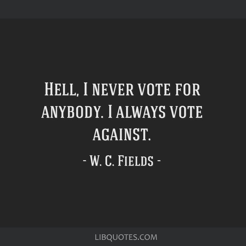 Hell, I never vote for anybody. I always vote against.