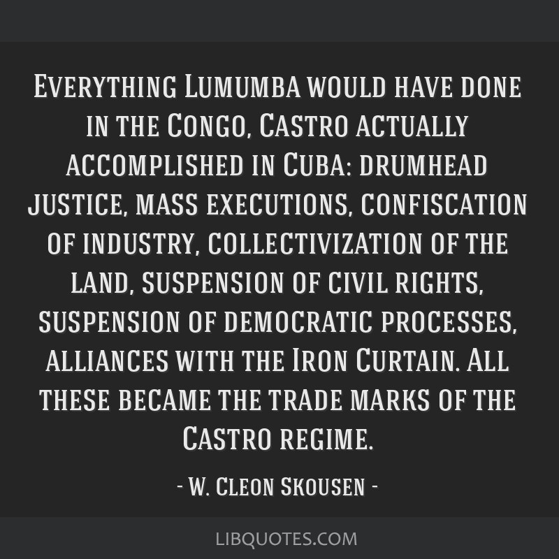 Everything Lumumba would have done in the Congo, Castro actually accomplished in Cuba: drumhead justice, mass executions, confiscation of industry,...