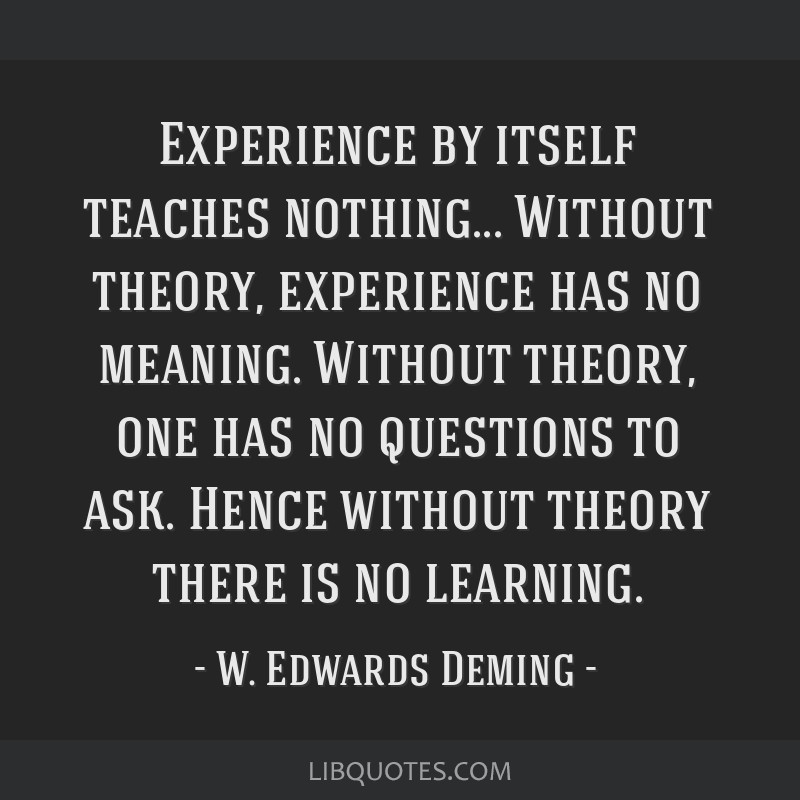 Experience by itself teaches nothing... Without theory, experience has no meaning. Without theory, one has no questions to ask. Hence without theory...