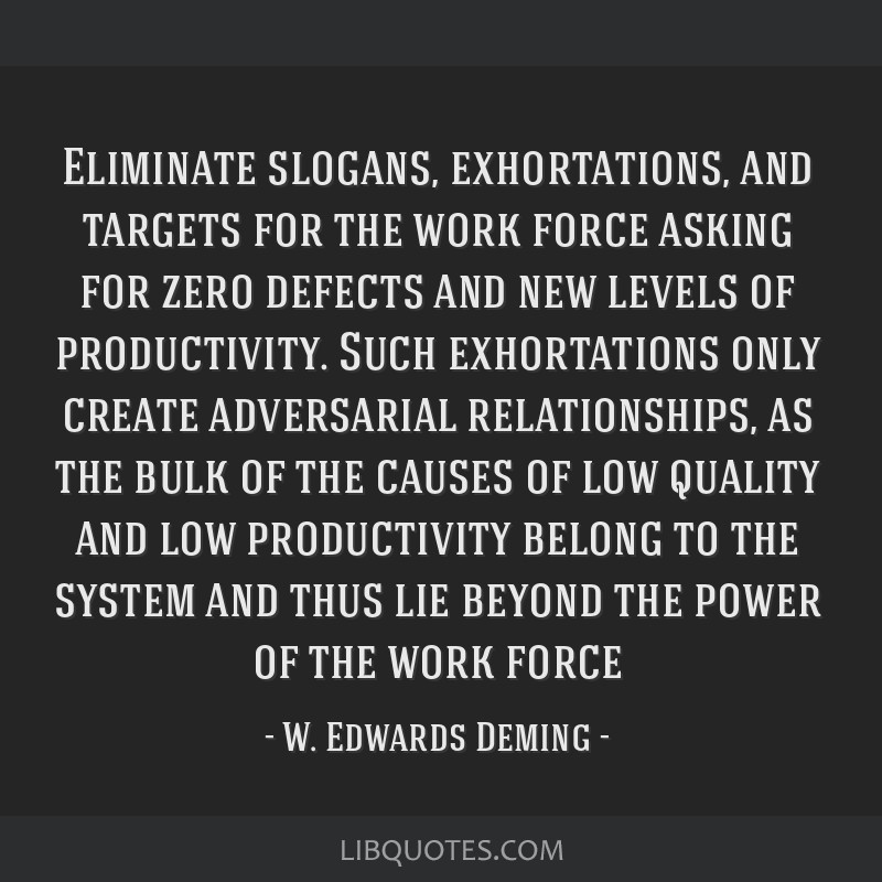 Eliminate slogans, exhortations, and targets for the work force asking for zero defects and new levels of productivity. Such exhortations only create ...