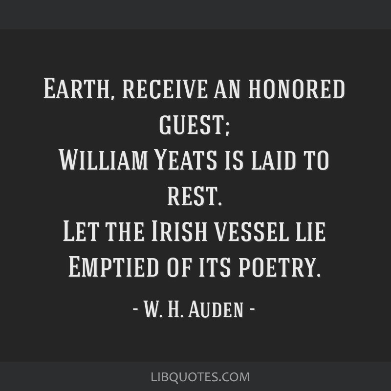 Earth, receive an honored guest; William Yeats is laid to rest. Let the Irish vessel lie Emptied of its poetry.