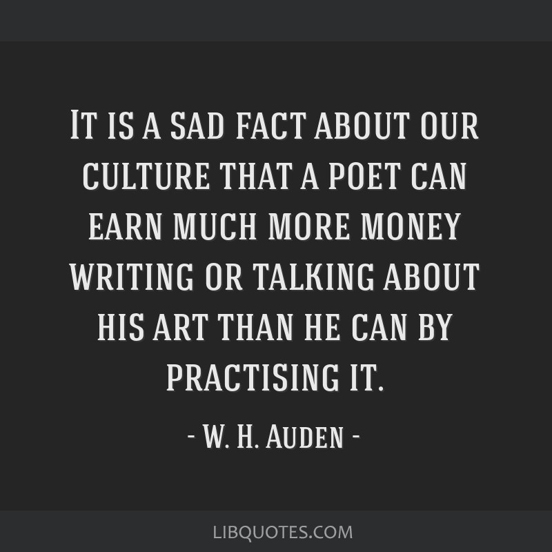 It is a sad fact about our culture that a poet can earn much more money writing or talking about his art than he can by practising it.