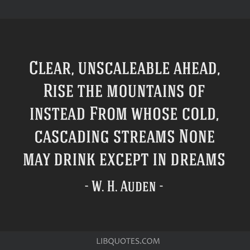 Clear, unscaleable ahead, Rise the mountains of instead From whose cold, cascading streams None may drink except in dreams
