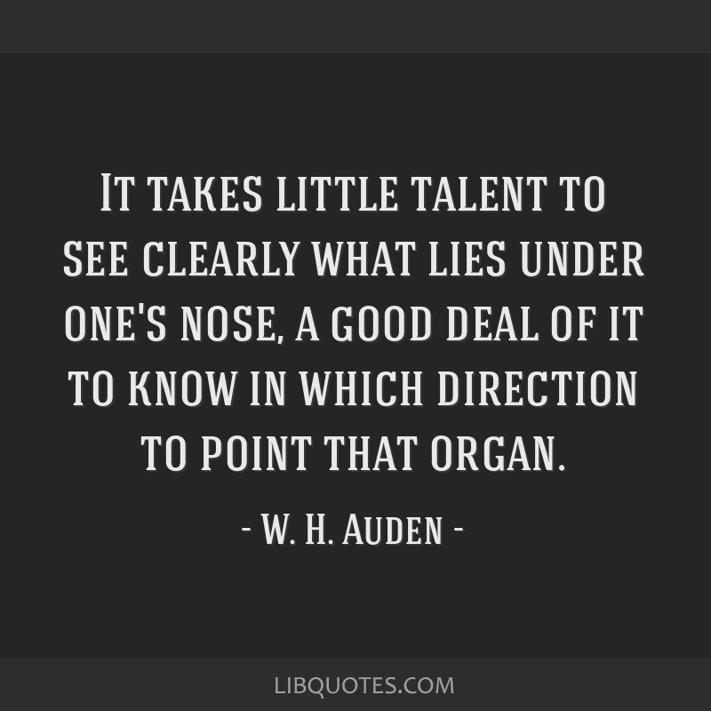 It takes little talent to see clearly what lies under one's nose, a good deal of it to know in which direction to point that organ.