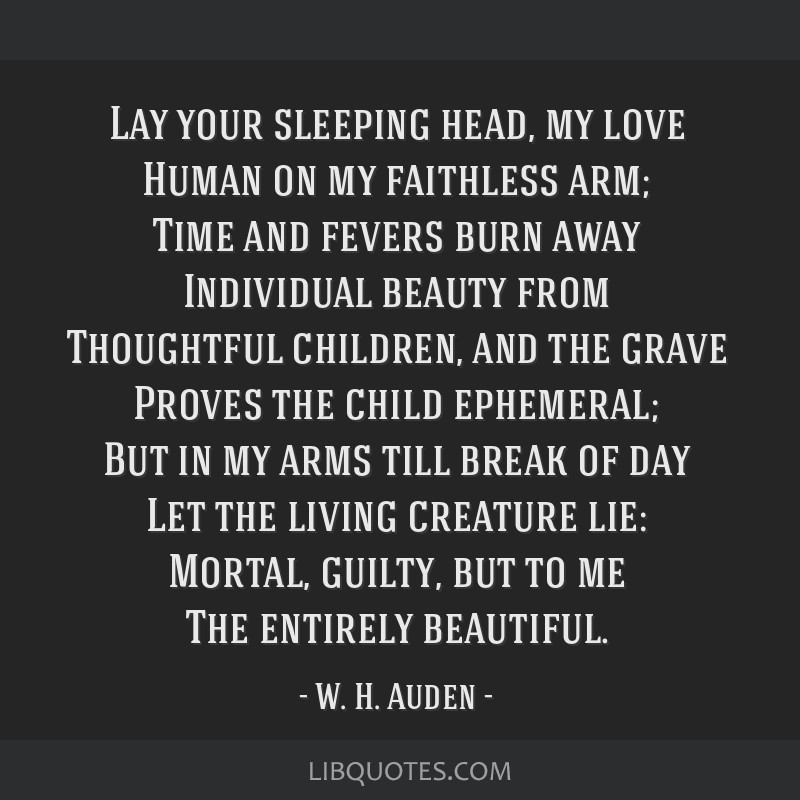 Lay your sleeping head, my love Human on my faithless arm; Time and fevers burn away Individual beauty from Thoughtful children, and the grave Proves ...