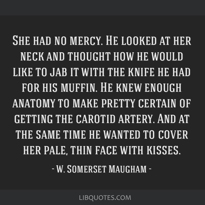 She had no mercy. He looked at her neck and thought how he would like to jab it with the knife he had for his muffin. He knew enough anatomy to make...