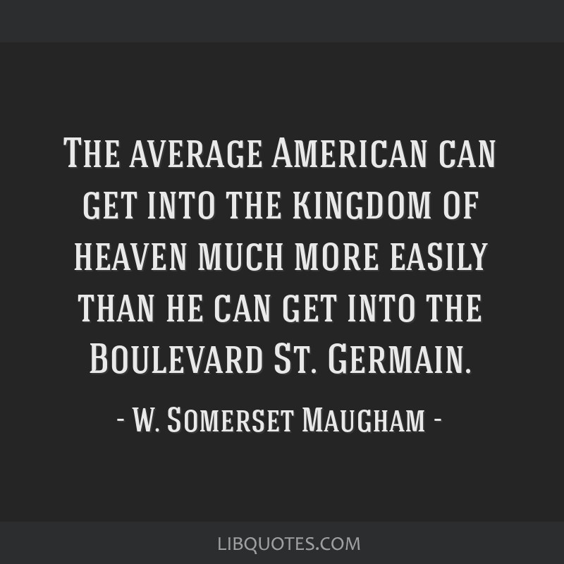 The average American can get into the kingdom of heaven much more easily than he can get into the Boulevard St. Germain.