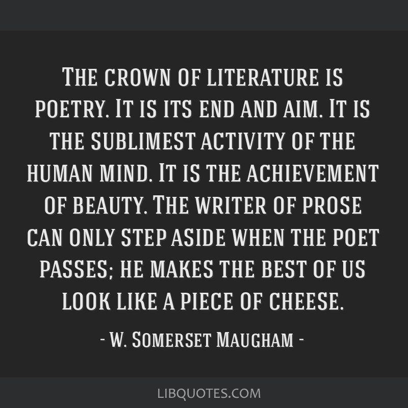 The crown of literature is poetry. It is its end and aim. It is the sublimest activity of the human mind. It is the achievement of beauty. The writer ...