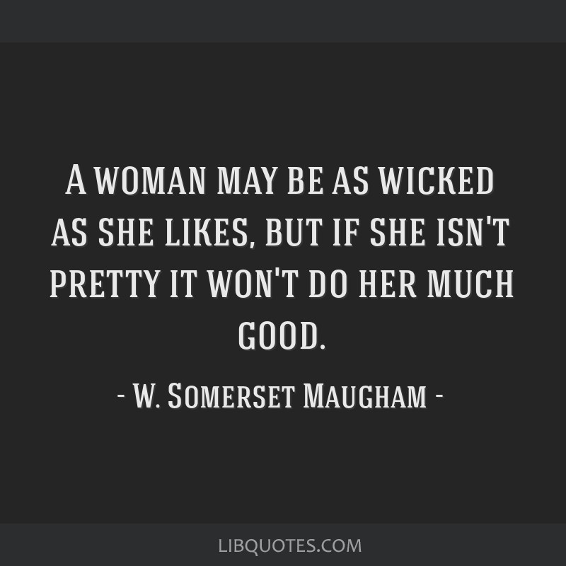 A woman may be as wicked as she likes, but if she isn't pretty it won't do her much good.
