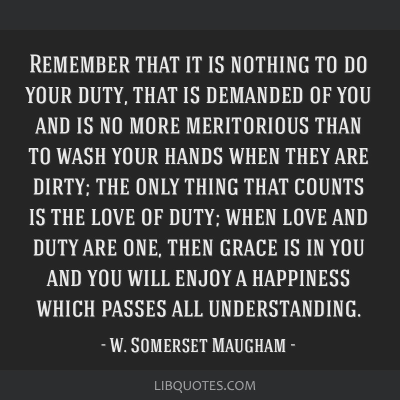 Remember that it is nothing to do your duty, that is demanded of you and is no more meritorious than to wash your hands when they are dirty; the only ...
