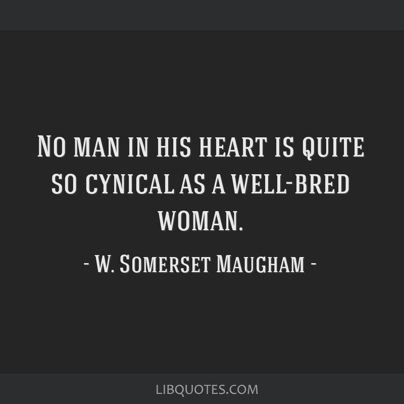 No man in his heart is quite so cynical as a well-bred woman.