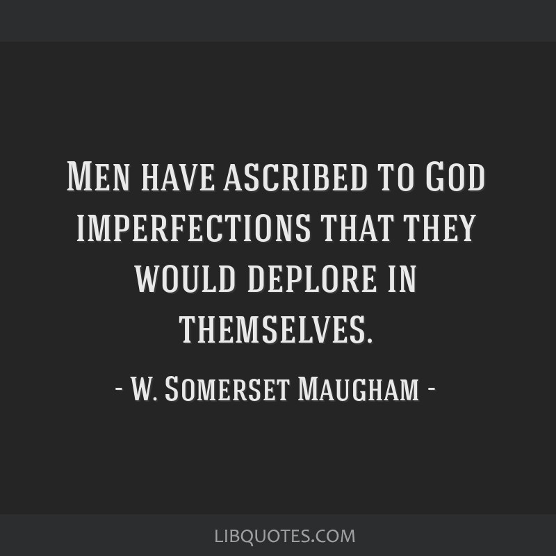 Men have ascribed to God imperfections that they would deplore in themselves.