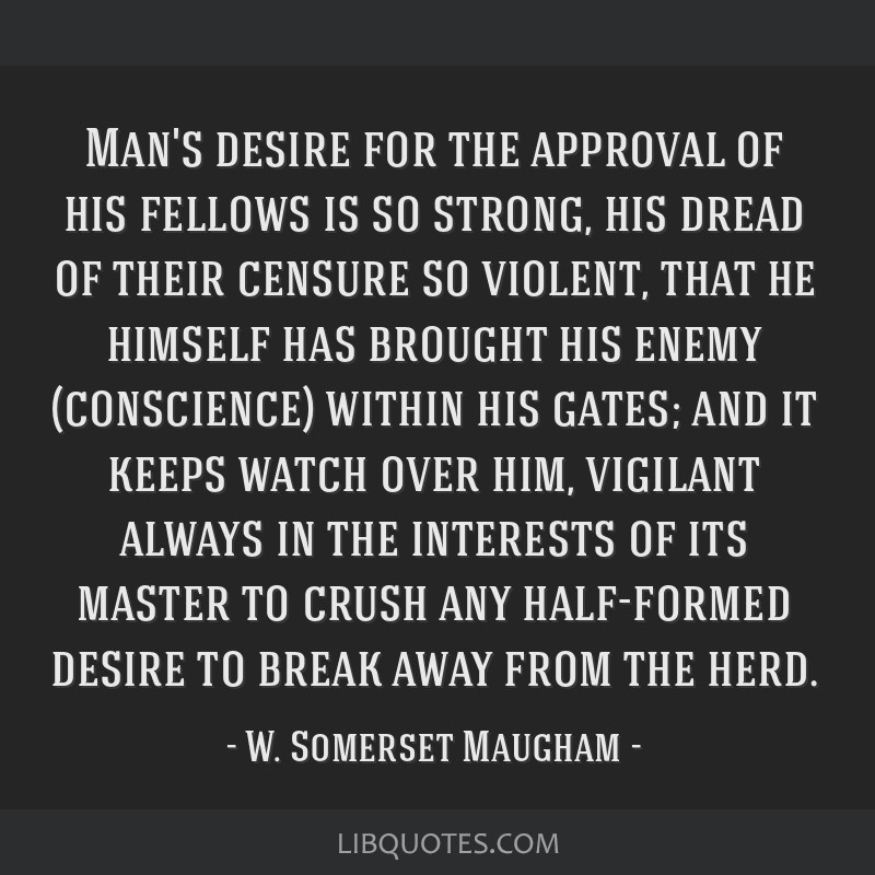 Man's desire for the approval of his fellows is so strong, his dread of their censure so violent, that he himself has brought his enemy (conscience)...