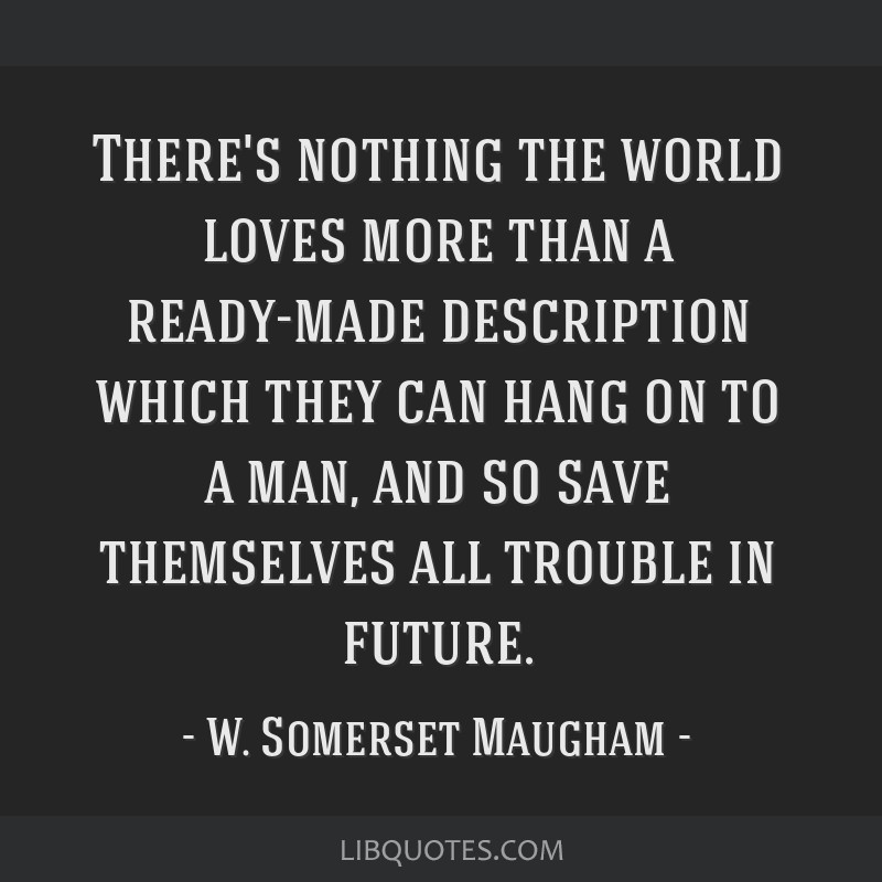 There's nothing the world loves more than a ready-made description which they can hang on to a man, and so save themselves all trouble in future.
