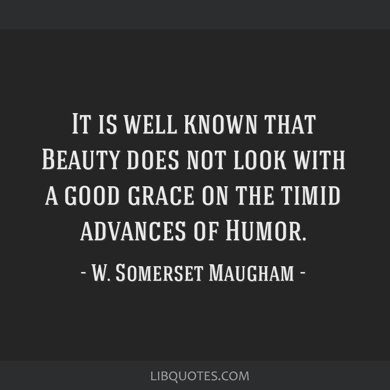 It is well known that Beauty does not look with a good grace on the timid advances of Humor.