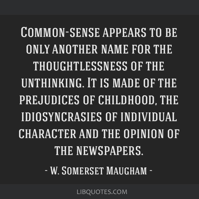 Common-sense appears to be only another name for the thoughtlessness of the unthinking. It is made of the prejudices of childhood, the idiosyncrasies ...