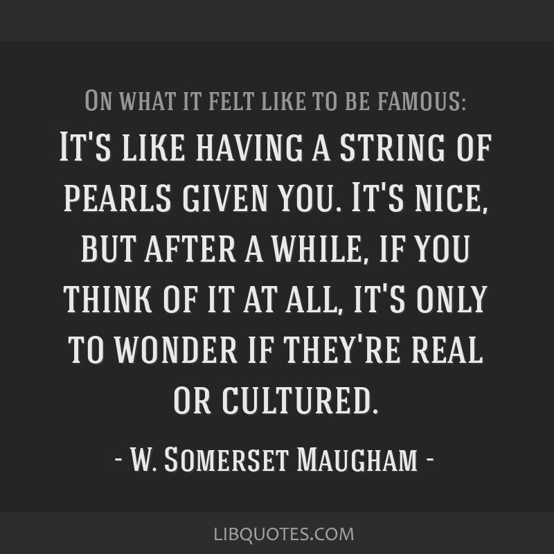 It's like having a string of pearls given you. It's nice, but after a while, if you think of it at all, it's only to wonder if they're real or...