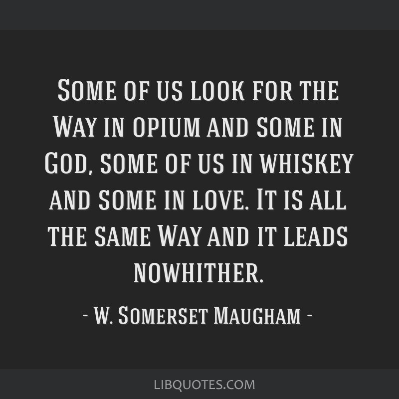 Some of us look for the Way in opium and some in God, some of us in whiskey and some in love. It is all the same Way and it leads nowhither.