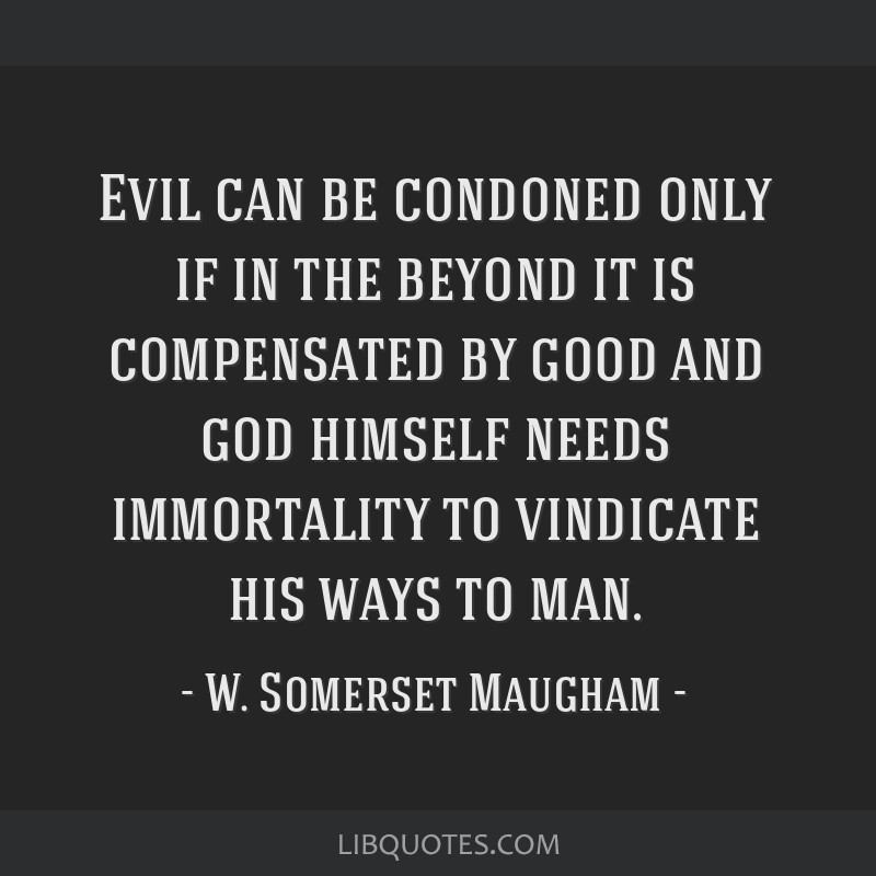 Evil can be condoned only if in the beyond it is compensated by good and god himself needs immortality to vindicate his ways to man.