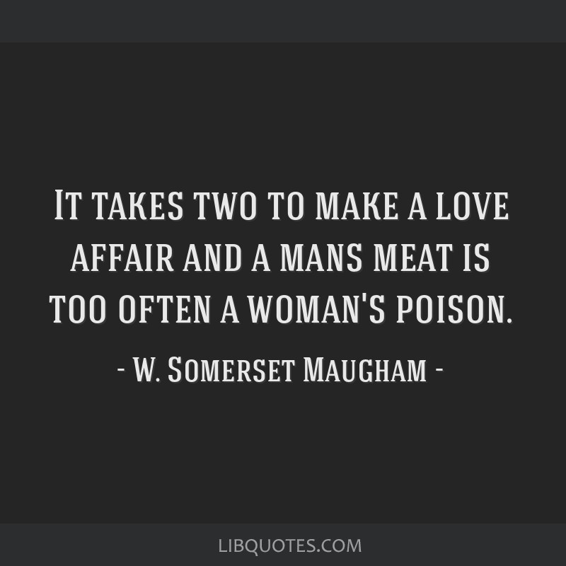 It takes two to make a love affair and a mans meat is too often a woman's poison.