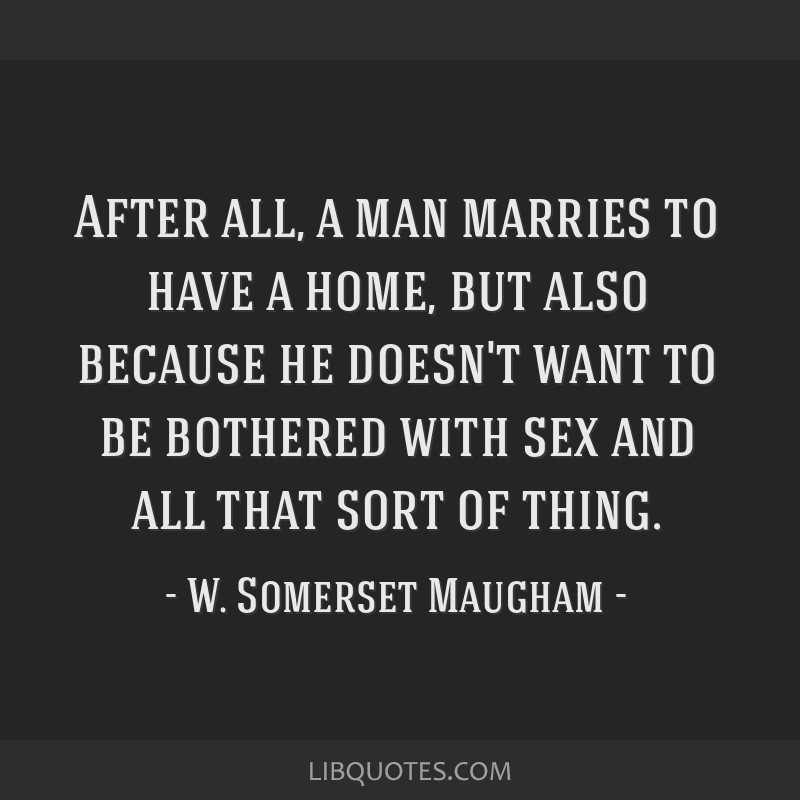 After all, a man marries to have a home, but also because he doesn't want to be bothered with sex and all that sort of thing.