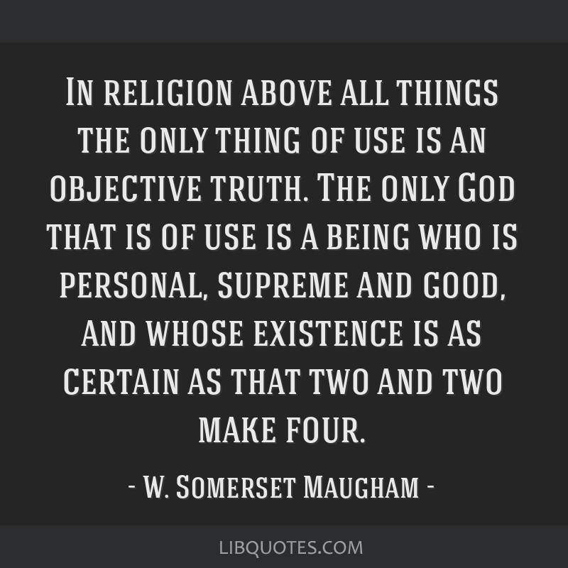 In religion above all things the only thing of use is an objective truth. The only God that is of use is a being who is personal, supreme and good,...