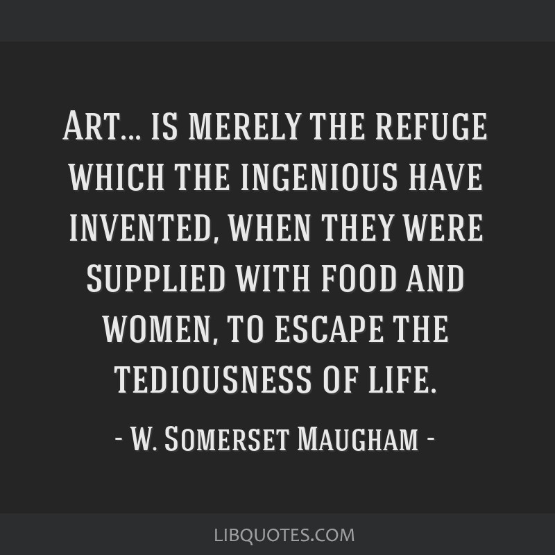 Art... is merely the refuge which the ingenious have invented, when they were supplied with food and women, to escape the tediousness of life.